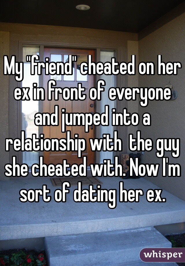 "My ""friend"" cheated on her ex in front of everyone and jumped into a relationship with  the guy she cheated with. Now I'm sort of dating her ex."