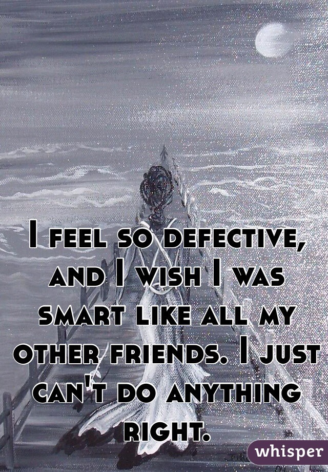 I feel so defective, and I wish I was smart like all my other friends. I just can't do anything right.