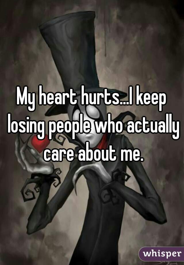 My heart hurts...I keep losing people who actually care about me.