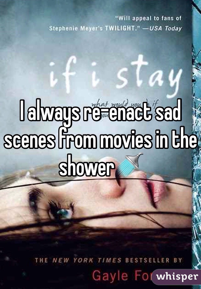 I always re-enact sad scenes from movies in the shower🚿