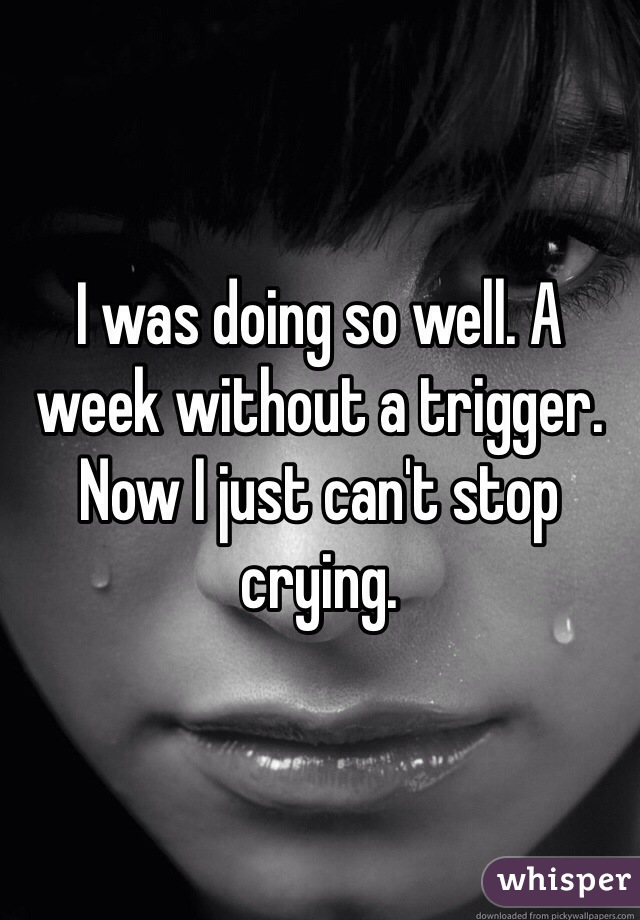 I was doing so well. A week without a trigger.  Now I just can't stop crying.