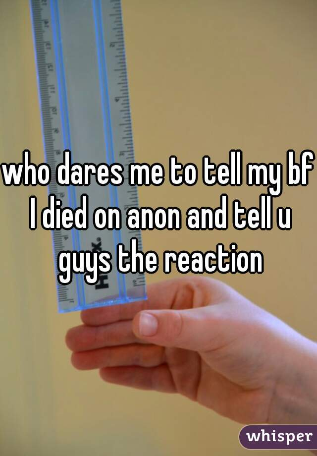who dares me to tell my bf I died on anon and tell u guys the reaction