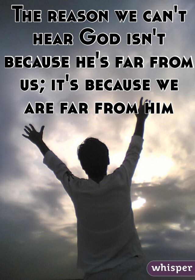 The reason we can't hear God isn't because he's far from us; it's because we are far from him
