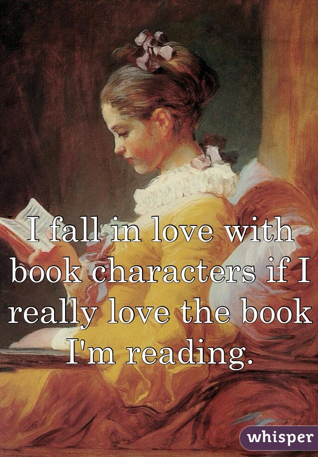 I fall in love with book characters if I really love the book I'm reading.