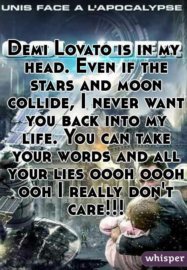 Demi Lovato is in my head. Even if the stars and moon collide, I never want you back into my life. You can take your words and all your lies oooh oooh ooh I really don't care!!!
