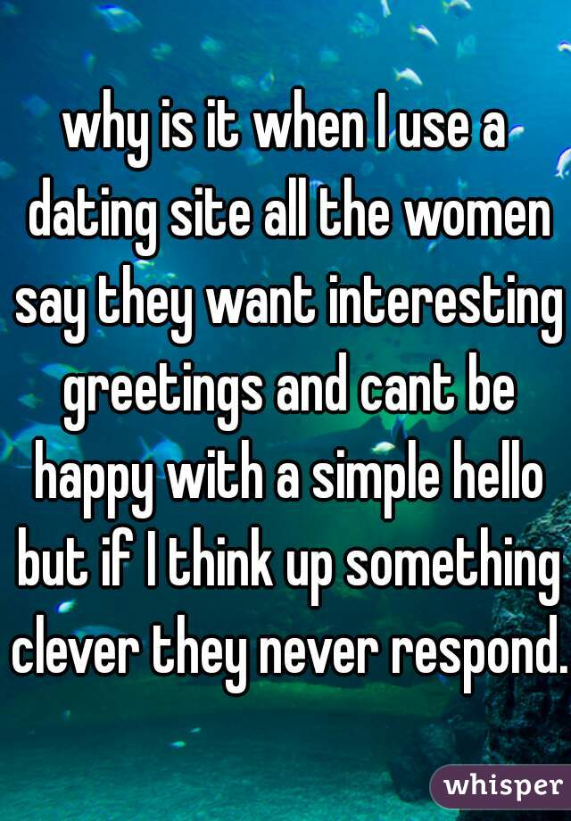 why is it when I use a dating site all the women say they want interesting greetings and cant be happy with a simple hello but if I think up something clever they never respond.