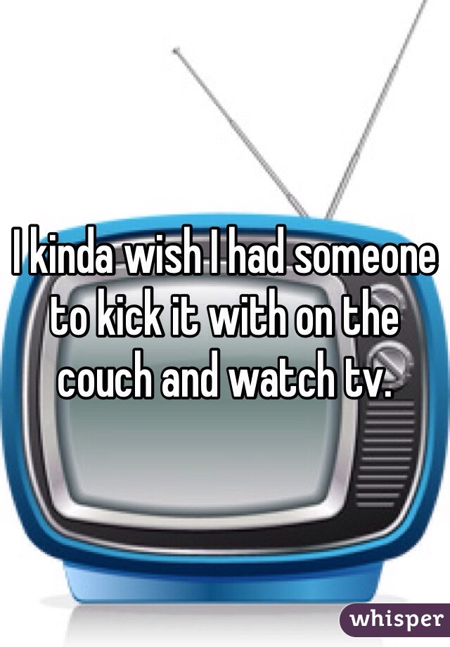 I kinda wish I had someone to kick it with on the couch and watch tv.