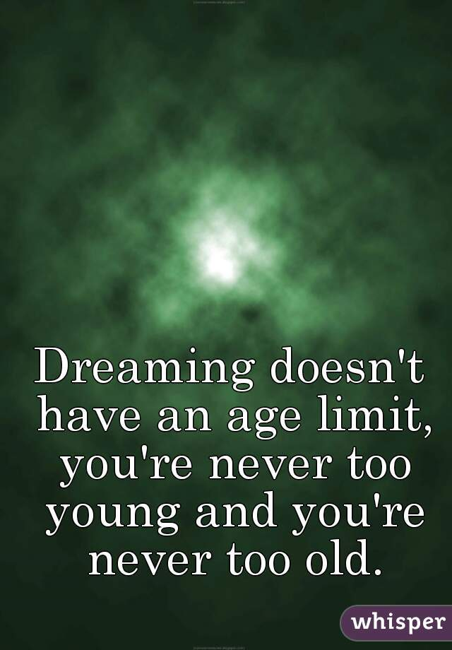 Dreaming doesn't have an age limit, you're never too young and you're never too old.