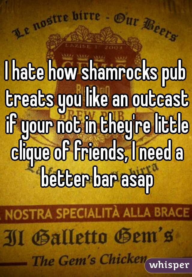 I hate how shamrocks pub treats you like an outcast if your not in they're little clique of friends, I need a better bar asap
