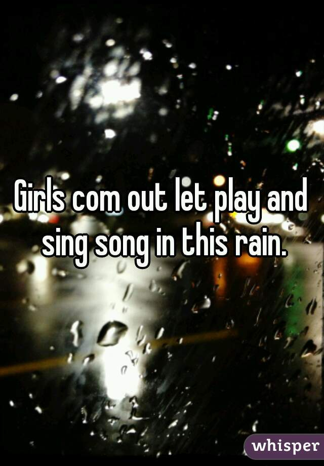 Girls com out let play and sing song in this rain.