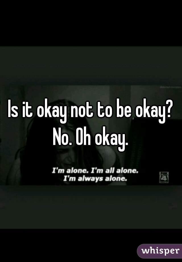 Is it okay not to be okay? No. Oh okay.