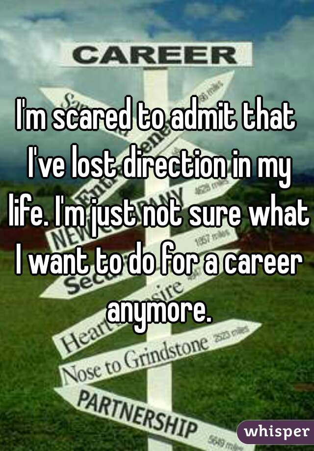 I'm scared to admit that I've lost direction in my life. I'm just not sure what I want to do for a career anymore.
