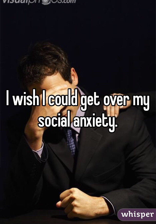 I wish I could get over my social anxiety.
