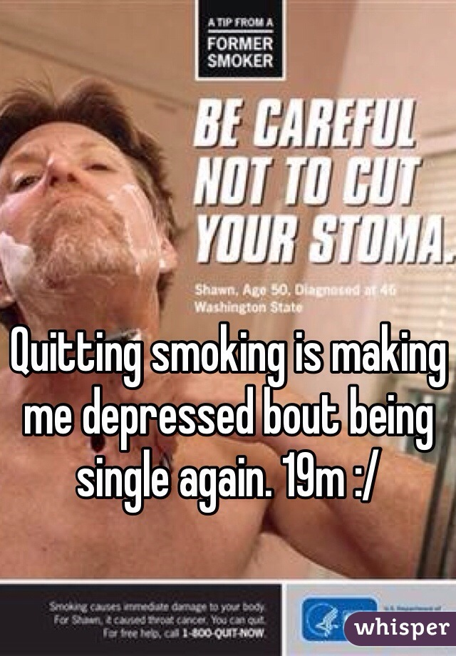 Quitting smoking is making me depressed bout being single again. 19m :/