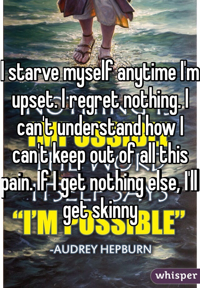 I starve myself anytime I'm upset. I regret nothing. I can't understand how I can't keep out of all this pain. If I get nothing else, I'll get skinny