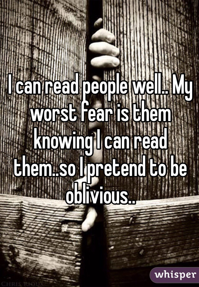 I can read people well.. My worst fear is them knowing I can read them..so I pretend to be oblivious..