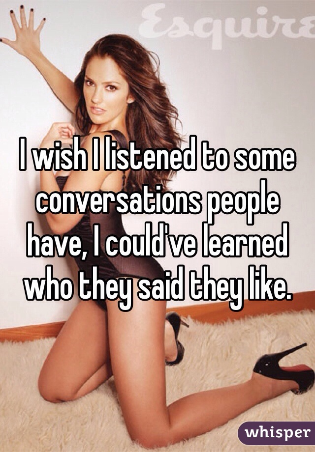 I wish I listened to some conversations people have, I could've learned who they said they like.