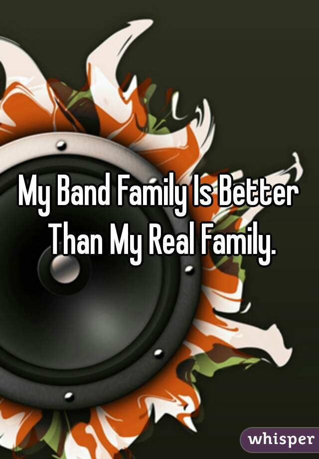 My Band Family Is Better Than My Real Family.