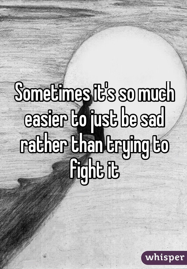 Sometimes it's so much easier to just be sad rather than trying to fight it