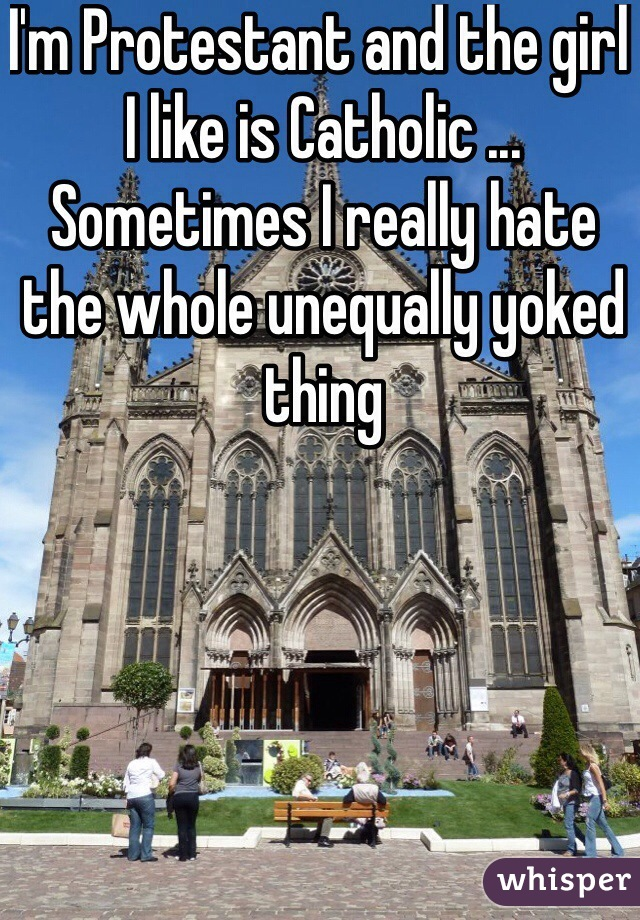 I'm Protestant and the girl I like is Catholic ... Sometimes I really hate the whole unequally yoked thing