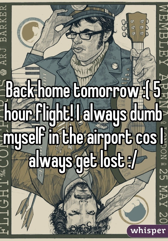 Back home tomorrow :( 5 hour flight! I always dumb myself in the airport cos I always get lost :/