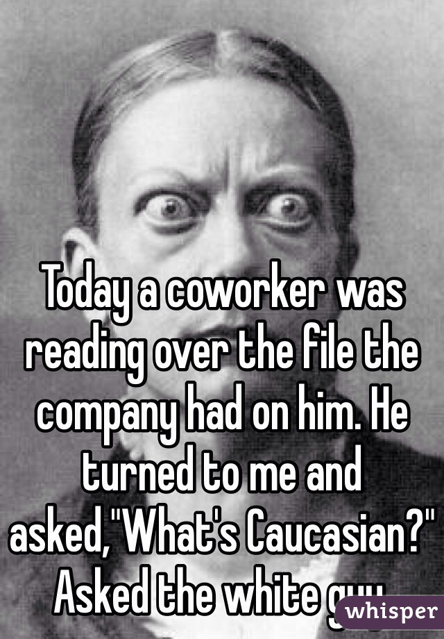 """Today a coworker was reading over the file the company had on him. He turned to me and asked,""""What's Caucasian?"""" Asked the white guy."""