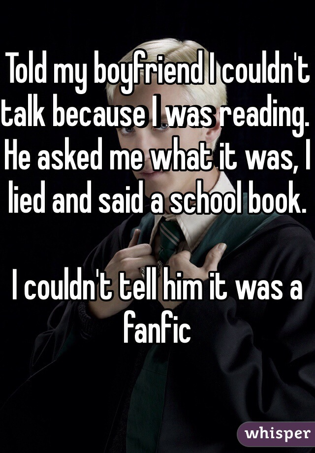 Told my boyfriend I couldn't talk because I was reading. He asked me what it was, I lied and said a school book.   I couldn't tell him it was a fanfic