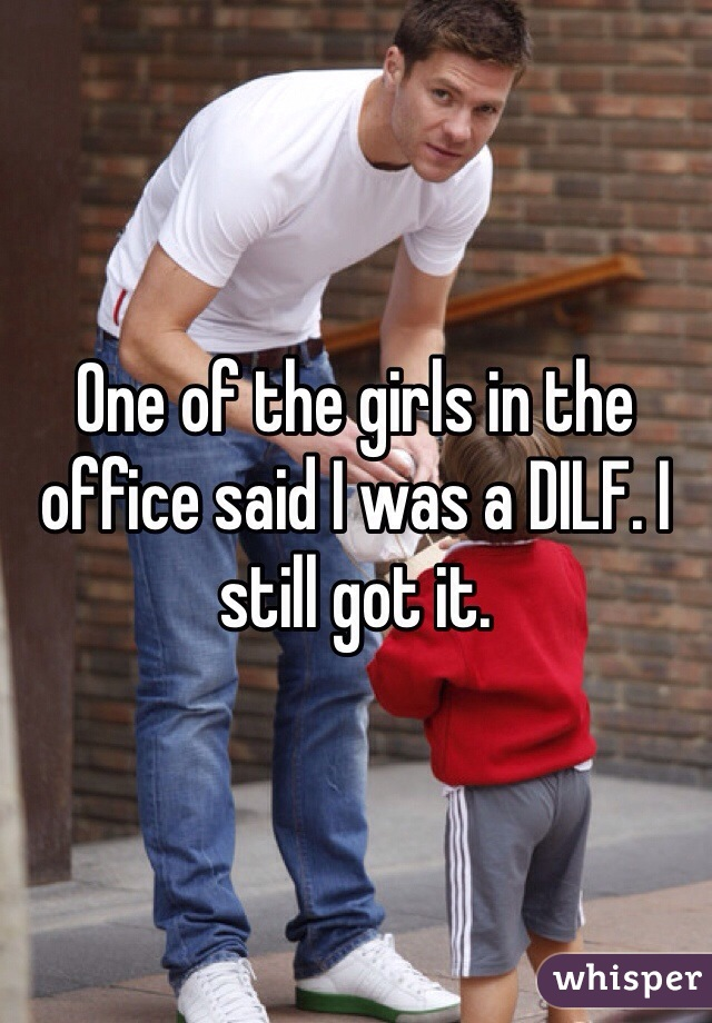One of the girls in the office said I was a DILF. I still got it.