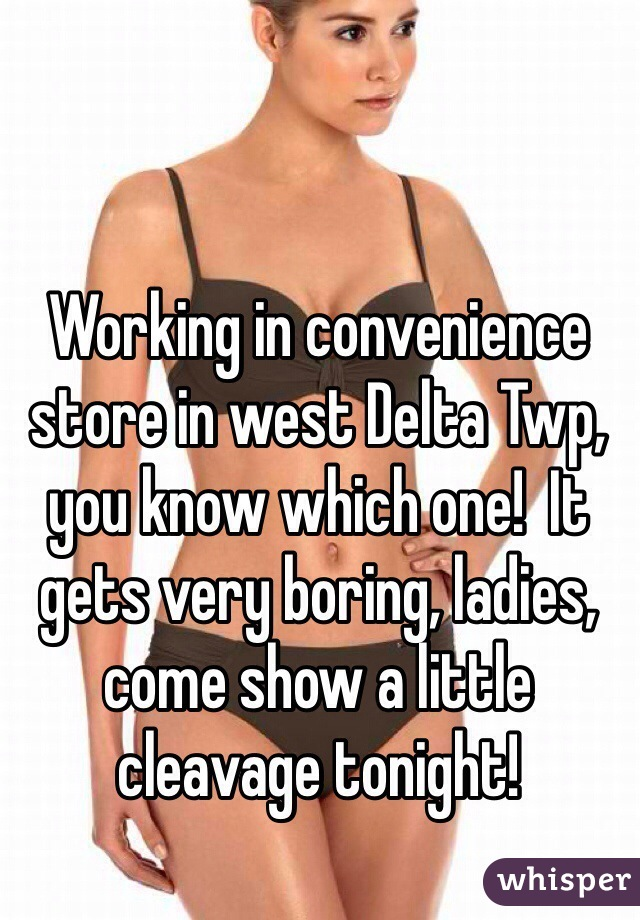 Working in convenience store in west Delta Twp, you know which one!  It gets very boring, ladies, come show a little cleavage tonight!