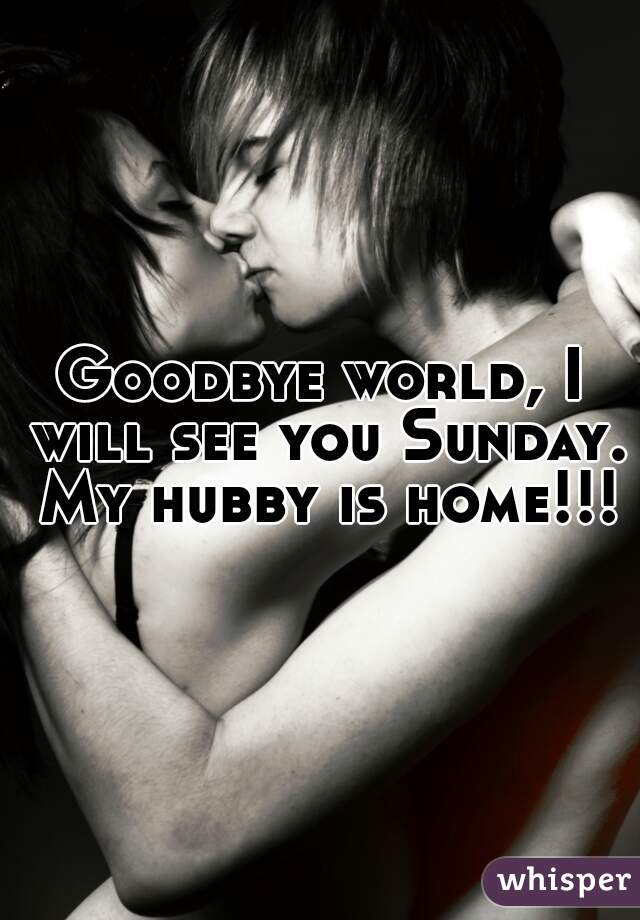 Goodbye world, I will see you Sunday. My hubby is home!!!