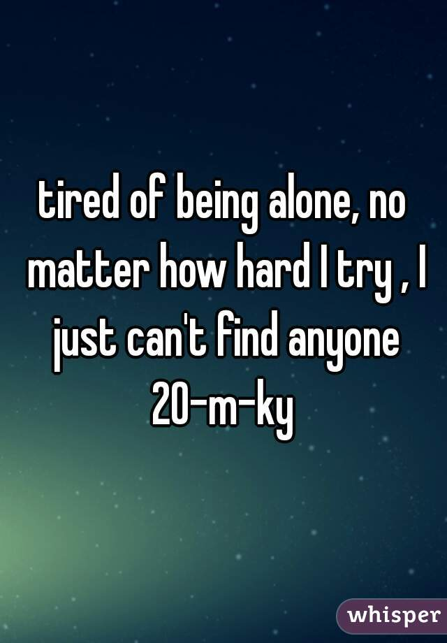 tired of being alone, no matter how hard I try , I just can't find anyone 20-m-ky