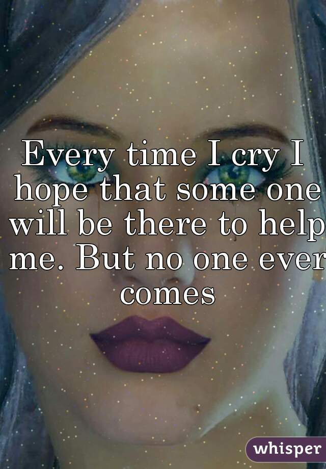 Every time I cry I hope that some one will be there to help me. But no one ever comes
