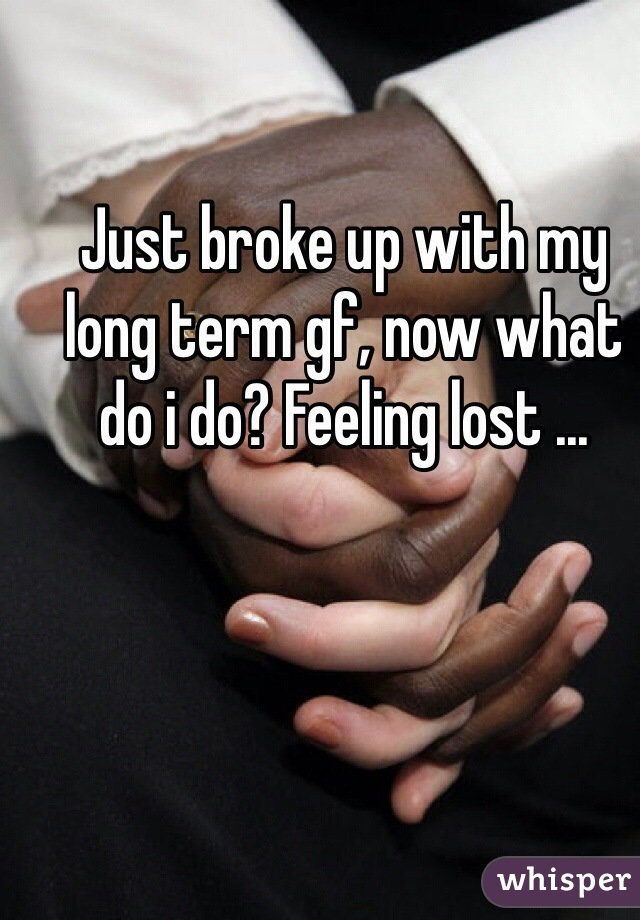 Just broke up with my long term gf, now what do i do? Feeling lost ...