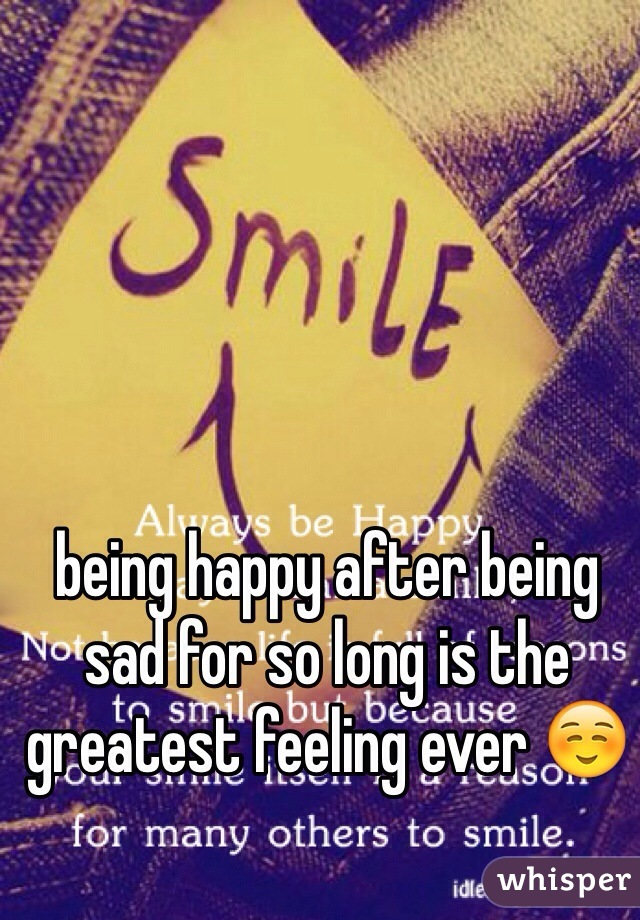 being happy after being sad for so long is the greatest feeling ever ☺️