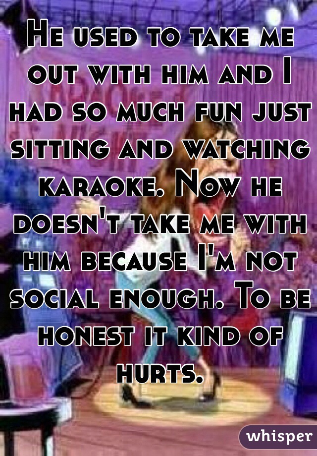 He used to take me out with him and I had so much fun just sitting and watching karaoke. Now he doesn't take me with him because I'm not social enough. To be honest it kind of hurts.