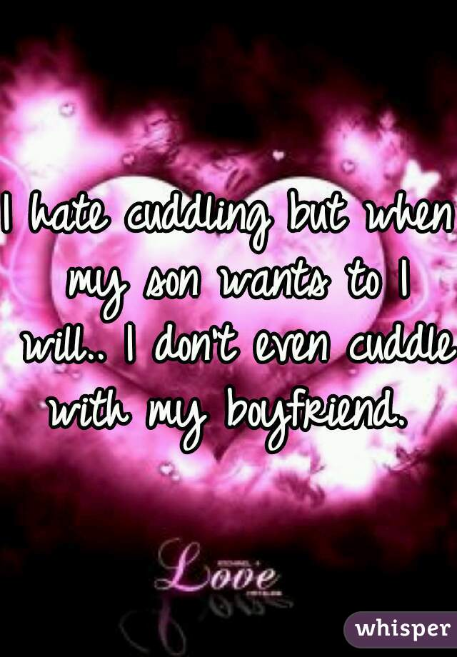 I hate cuddling but when my son wants to I will.. I don't even cuddle with my boyfriend.
