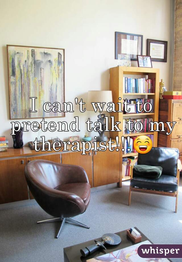 I can't wait to pretend talk to my therapist!!!😁