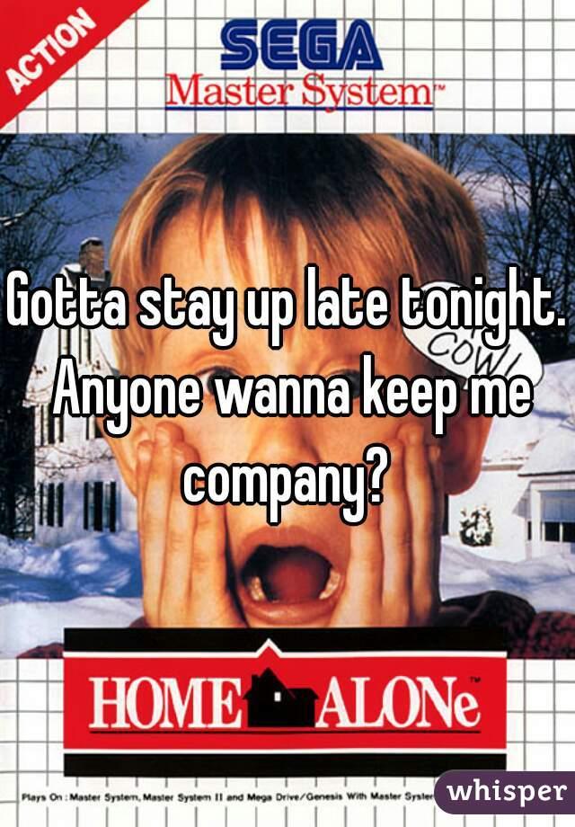Gotta stay up late tonight. Anyone wanna keep me company?