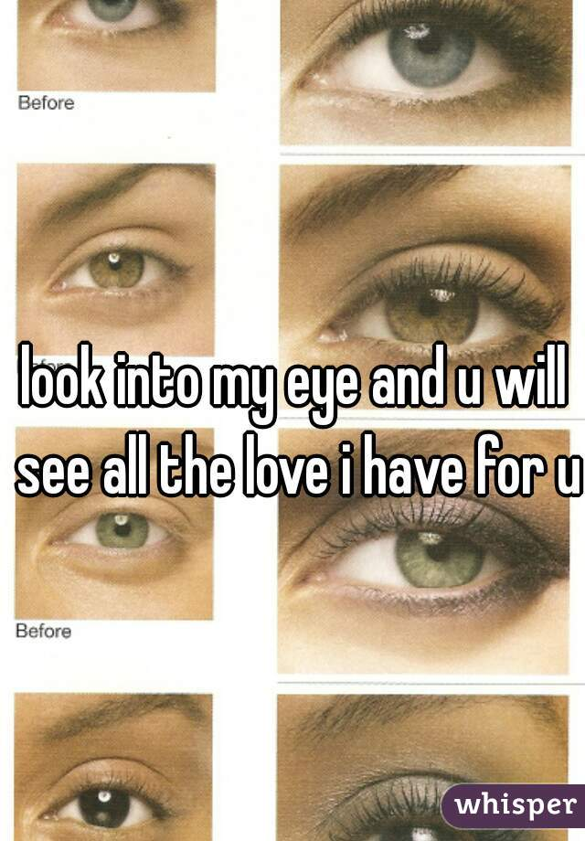 look into my eye and u will see all the love i have for u