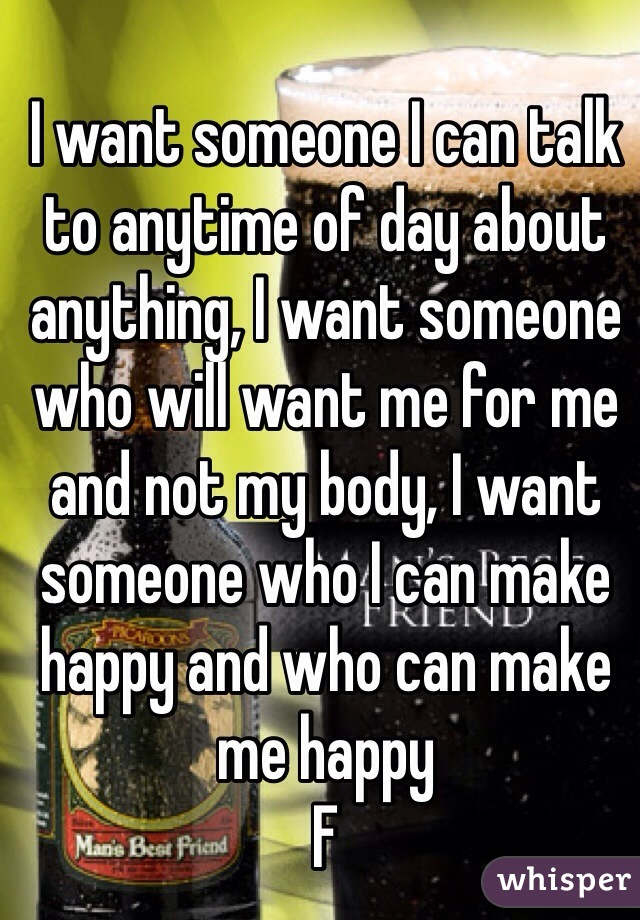 I want someone I can talk to anytime of day about anything, I want someone who will want me for me and not my body, I want someone who I can make happy and who can make me happy  F
