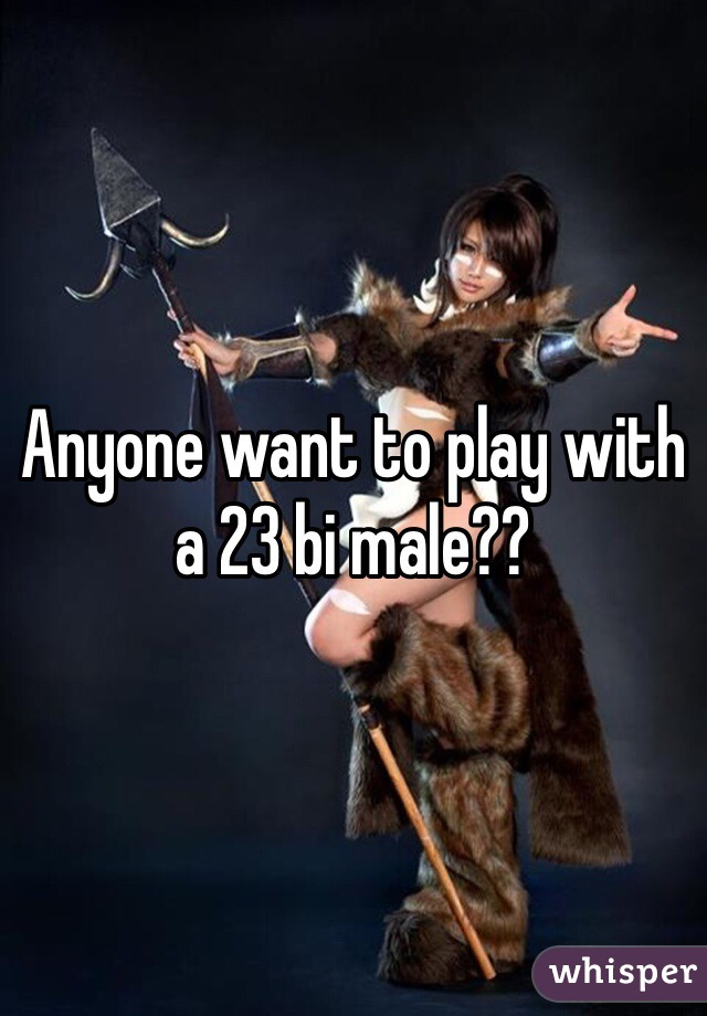 Anyone want to play with a 23 bi male??