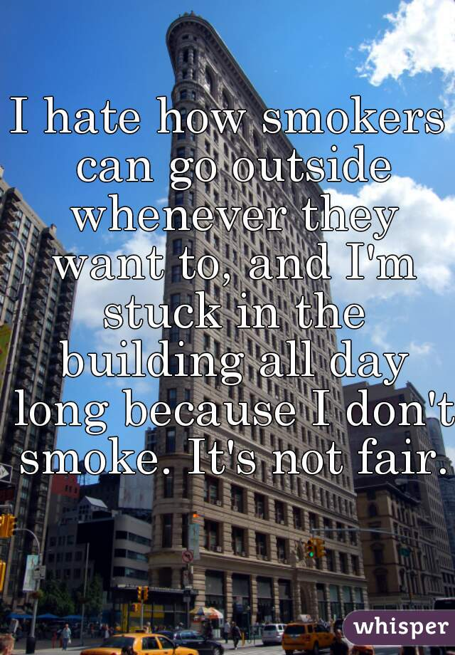 I hate how smokers can go outside whenever they want to, and I'm stuck in the building all day long because I don't smoke. It's not fair.