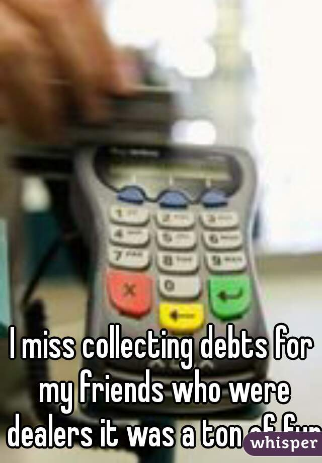 I miss collecting debts for my friends who were dealers it was a ton of fun