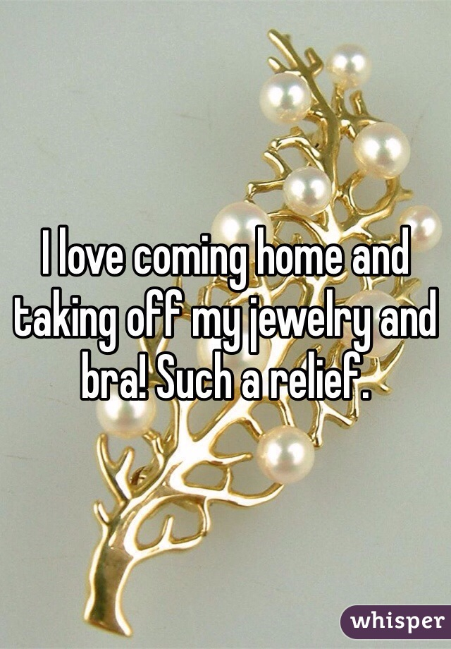 I love coming home and taking off my jewelry and bra! Such a relief.