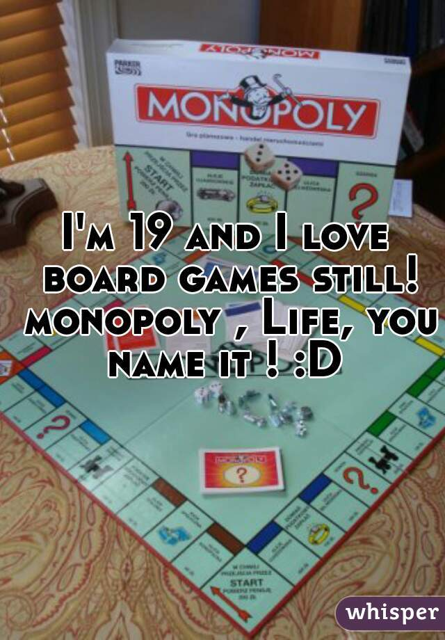 I'm 19 and I love board games still! monopoly , Life, you name it ! :D