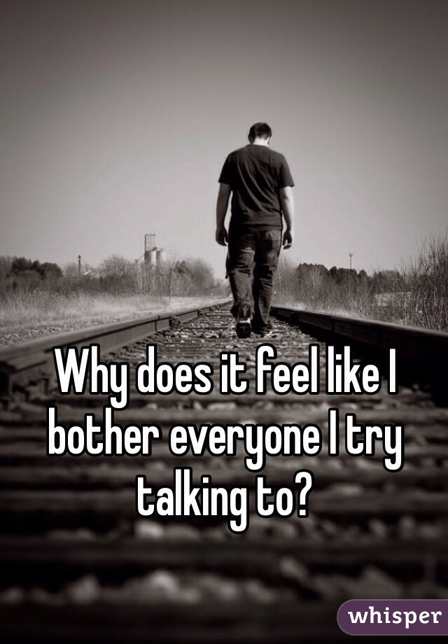 Why does it feel like I bother everyone I try talking to?