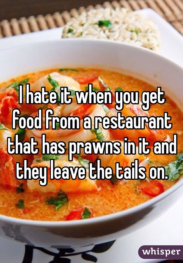 I hate it when you get food from a restaurant that has prawns in it and they leave the tails on.