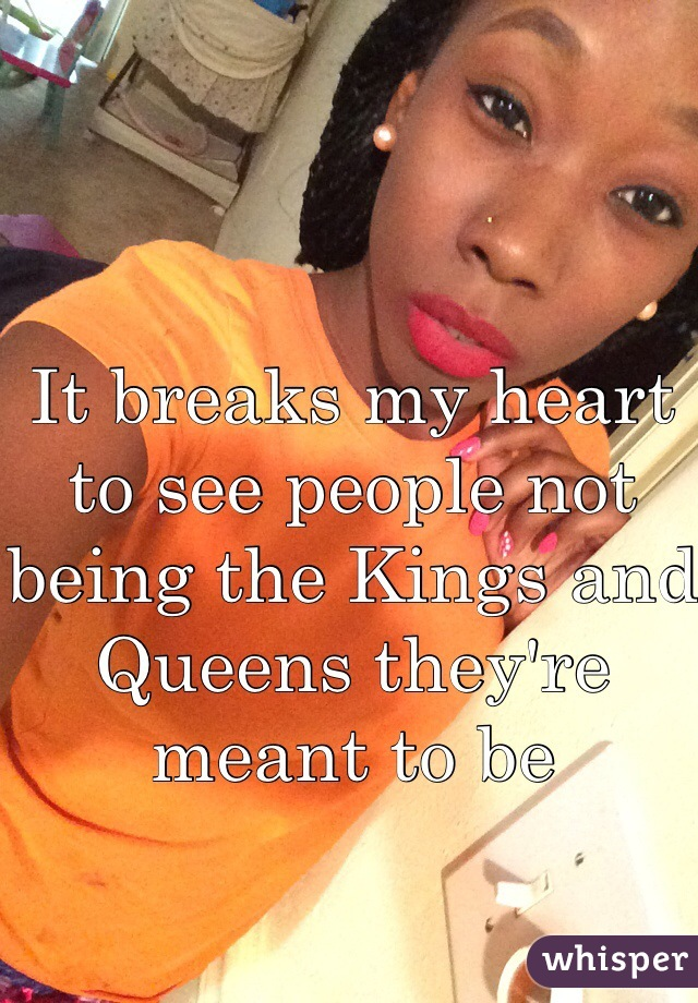 It breaks my heart to see people not being the Kings and Queens they're meant to be