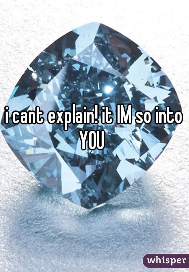 i cant explain! it IM so into YOU