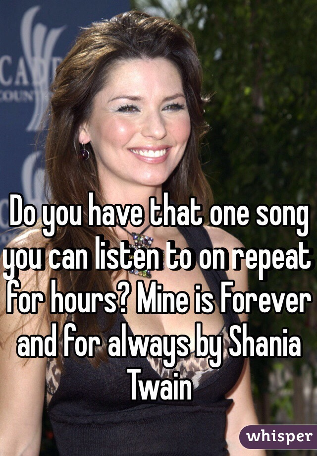 Do you have that one song you can listen to on repeat for hours? Mine is Forever and for always by Shania Twain